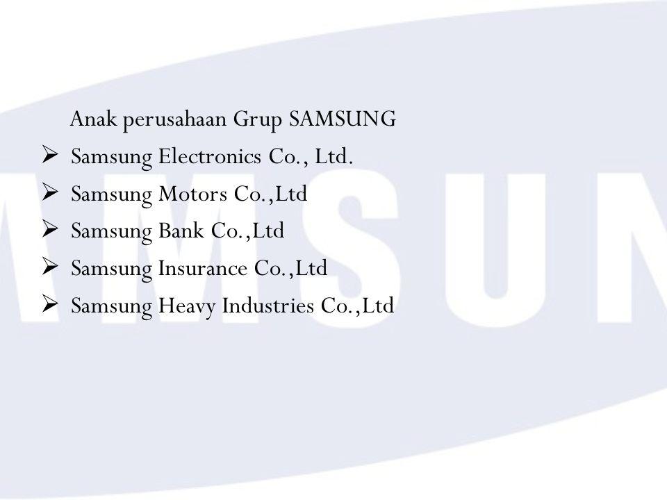 Anak perusahaan Grup SAMSUNG  Samsung Electronics Co., Ltd.  Samsung Motors Co.,Ltd  Samsung Bank Co.,Ltd  Samsung Insurance Co.,Ltd  Samsung Hea
