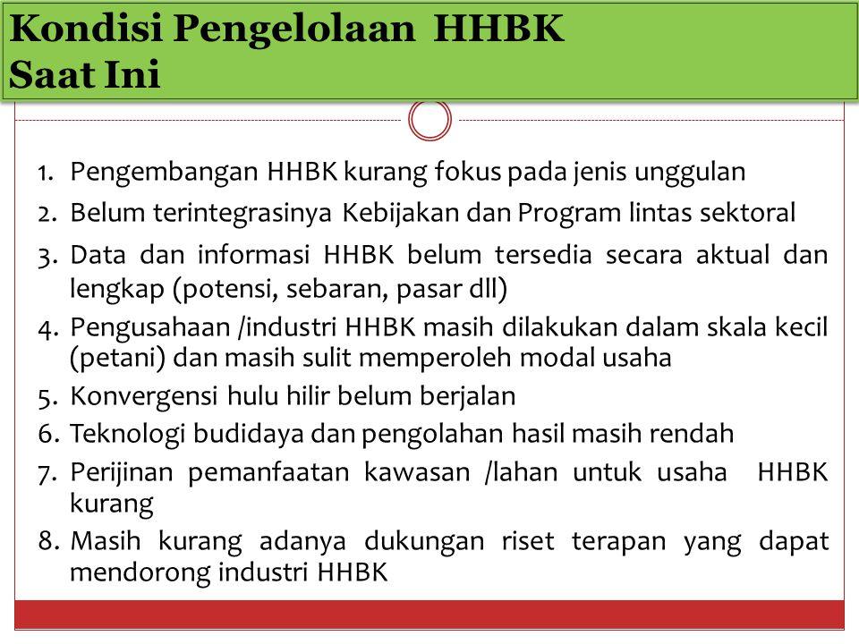 Kondisi Pengelolaan HHBK Saat Ini Kondisi Pengelolaan HHBK Saat Ini 1.Pengembangan HHBK kurang fokus pada jenis unggulan 2.Belum terintegrasinya Kebijakan dan Program lintas sektoral 3.Data dan informasi HHBK belum tersedia secara aktual dan lengkap (potensi, sebaran, pasar dll) 4.Pengusahaan /industri HHBK masih dilakukan dalam skala kecil (petani) dan masih sulit memperoleh modal usaha 5.Konvergensi hulu hilir belum berjalan 6.Teknologi budidaya dan pengolahan hasil masih rendah 7.Perijinan pemanfaatan kawasan /lahan untuk usaha HHBK kurang 8.Masih kurang adanya dukungan riset terapan yang dapat mendorong industri HHBK