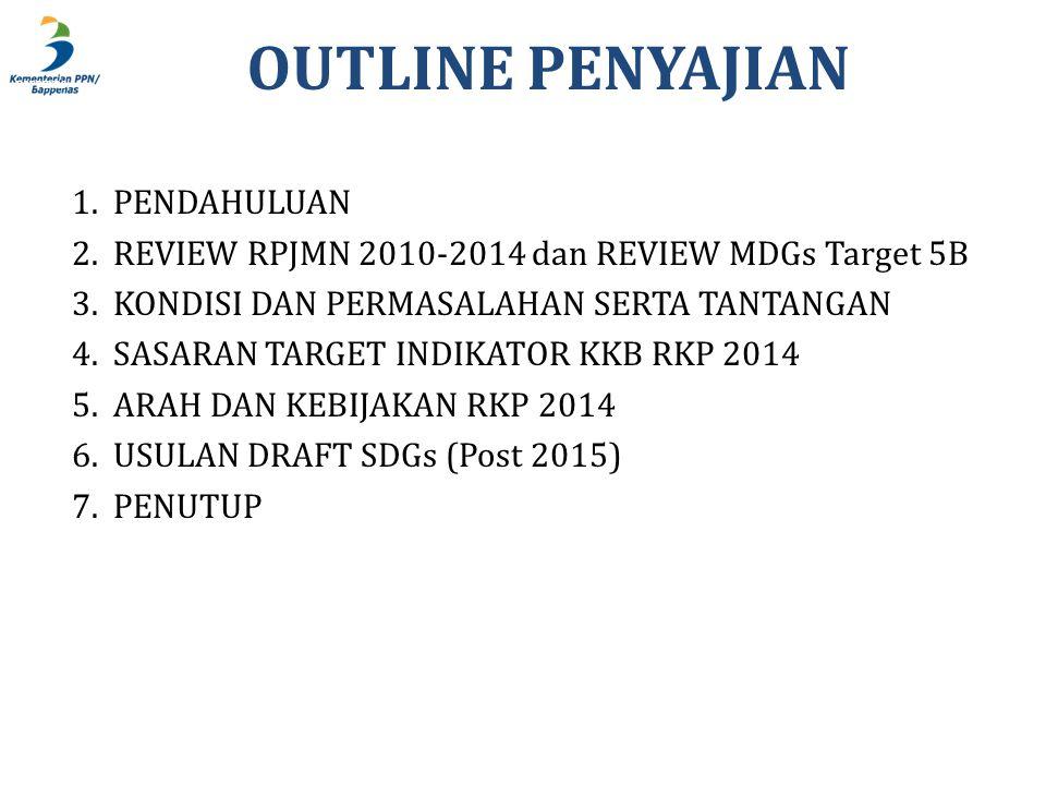 BAPPENAS OUTLINE PENYAJIAN 1.PENDAHULUAN 2.REVIEW RPJMN 2010-2014 dan REVIEW MDGs Target 5B 3.KONDISI DAN PERMASALAHAN SERTA TANTANGAN 4.SASARAN TARGET INDIKATOR KKB RKP 2014 5.ARAH DAN KEBIJAKAN RKP 2014 6.USULAN DRAFT SDGs (Post 2015) 7.