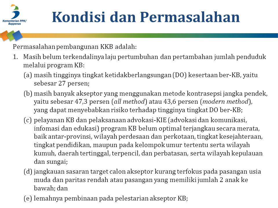 Permasalahan pembangunan KKB adalah: 1.Masih belum terkendalinya laju pertumbuhan dan pertambahan jumlah penduduk melalui program KB: (a)masih tingginya tingkat ketidakberlangsungan (DO) kesertaan ber-KB, yaitu sebesar 27 persen; (b)masih banyak akseptor yang menggunakan metode kontrasepsi jangka pendek, yaitu sebesar 47,3 persen (all method) atau 43,6 persen (modern method), yang dapat menyebabkan risiko terhadap tingginya tingkat DO ber-KB; (c)pelayanan KB dan pelaksanaan advokasi-KIE (advokasi dan komunikasi, infomasi dan edukasi) program KB belum optimal terjangkau secara merata, baik antar-provinsi, wilayah perdesaan dan perkotaan, tingkat kesejahteraan, tingkat pendidikan, maupun pada kelompok umur tertentu serta wilayah kumuh, daerah tertinggal, terpencil, dan perbatasan, serta wilayah kepulauan dan sungai; (d)jangkauan sasaran target calon akseptor kurang terfokus pada pasangan usia muda dan paritas rendah atau pasangan yang memiliki jumlah 2 anak ke bawah; dan (e)lemahnya pembinaan pada pelestarian akseptor KB; Kondisi dan Permasalahan