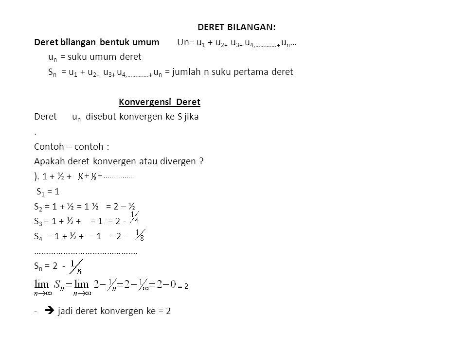 DERET BILANGAN: Deret bilangan bentuk umum Un= u 1 + u 2+ u 3+ u 4,………….+ u n … u n = suku umum deret S n = u 1 + u 2+ u 3+ u 4,………….+ u n = jumlah n suku pertama deret Konvergensi Deret Deret u n disebut konvergen ke S jika.