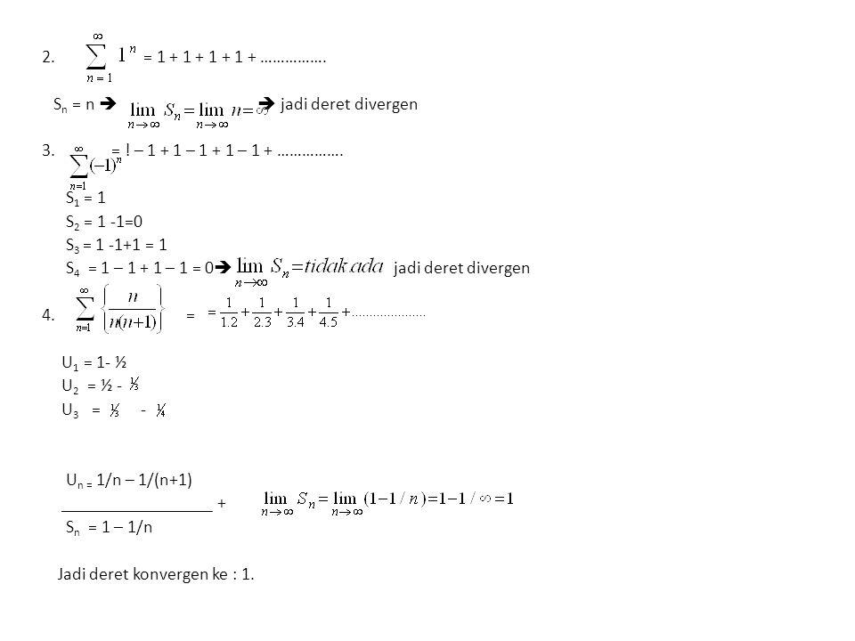 2. = 1 + 1 + 1 + 1 + ……………. S n = n   jadi deret divergen 3. = ! – 1 + 1 – 1 + 1 – 1 + ……………. S 1 = 1 S 2 = 1 -1=0 S 3 = 1 -1+1 = 1 S 4 = 1 – 1 + 1