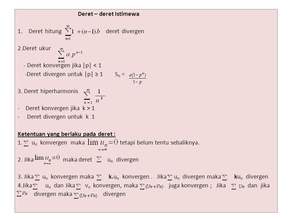 Deret – deret Istimewa 1.Deret hitung deret divergen 2.Deret ukur - Deret konvergen jika |p| < 1 -Deret divergen untuk |p| ≥ 1 S n = 3. Deret hiperhar