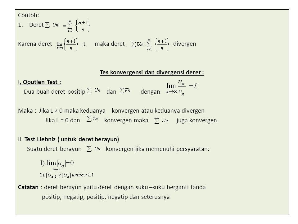Contoh: 1.Deret Karena deret maka deret divergen Tes konvergensi dan divergensi deret : I, Qoutien Test : Dua buah deret positip dan dengan Maka : Jik