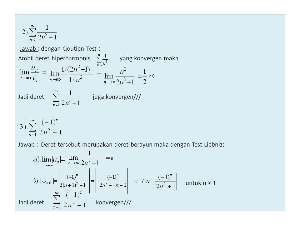 Jawab : dengan Qoutien Test : Ambil deret hiperharmonis yang konvergen maka Jadi deret juga konvergen/// Jawab : Deret tersebut merupakan deret berayu