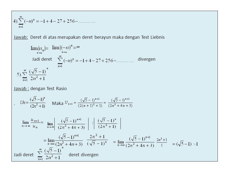 Jawab: Deret di atas merupakan deret berayun maka dengan Test Liebnis Jadi deret divergen Jawab : dengan Test Rasio. Maka Jadi deret deret divergen