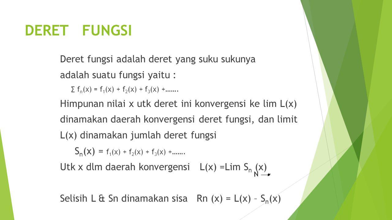 DERET FUNGSI Deret fungsi adalah deret yang suku sukunya adalah suatu fungsi yaitu : ∑ f n (x) = f 1 (x) + f 2 (x) + f 3 (x) +……. Himpunan nilai x utk