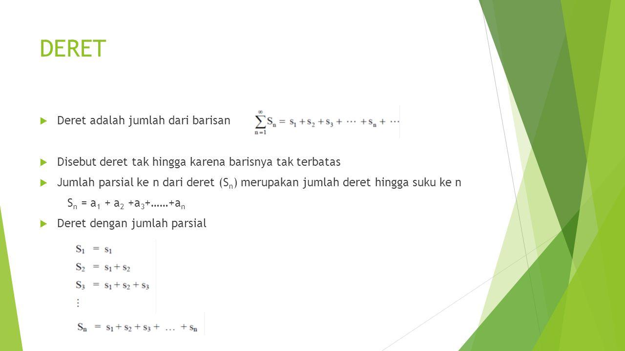 DERET  Deret adalah jumlah dari barisan  Disebut deret tak hingga karena barisnya tak terbatas  Jumlah parsial ke n dari deret (S n ) merupakan jum