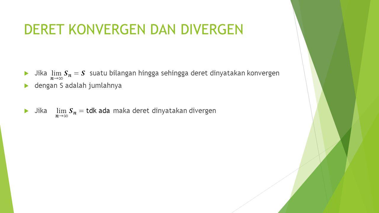 DERET KONVERGEN DAN DIVERGEN  Jika suatu bilangan hingga sehingga deret dinyatakan konvergen  dengan S adalah jumlahnya  Jika maka deret dinyatakan