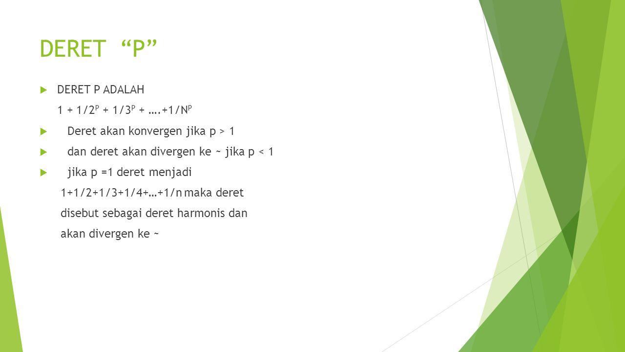 "DERET ""P""  DERET P ADALAH 1 + 1/2 P + 1/3 P + ….+1/N P  Deret akan konvergen jika p > 1  dan deret akan divergen ke ~ jika p < 1  jika p =1 deret"