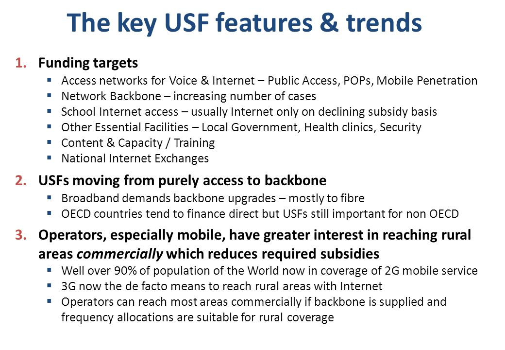 The key USF features & trends 1.Funding targets  Access networks for Voice & Internet – Public Access, POPs, Mobile Penetration  Network Backbone – increasing number of cases  School Internet access – usually Internet only on declining subsidy basis  Other Essential Facilities – Local Government, Health clinics, Security  Content & Capacity / Training  National Internet Exchanges 2.USFs moving from purely access to backbone  Broadband demands backbone upgrades – mostly to fibre  OECD countries tend to finance direct but USFs still important for non OECD 3.Operators, especially mobile, have greater interest in reaching rural areas commercially which reduces required subsidies  Well over 90% of population of the World now in coverage of 2G mobile service  3G now the de facto means to reach rural areas with Internet  Operators can reach most areas commercially if backbone is supplied and frequency allocations are suitable for rural coverage