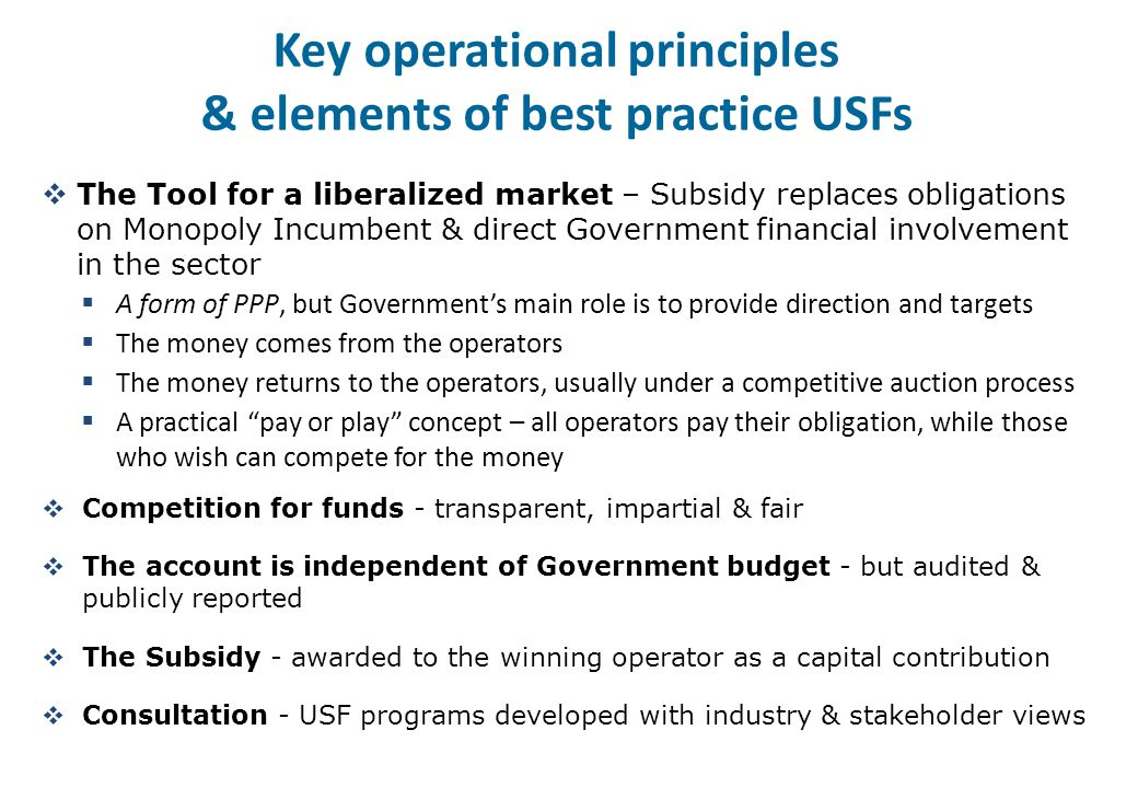 Key operational principles & elements of best practice USFs  The Tool for a liberalized market – Subsidy replaces obligations on Monopoly Incumbent & direct Government financial involvement in the sector  A form of PPP, but Government's main role is to provide direction and targets  The money comes from the operators  The money returns to the operators, usually under a competitive auction process  A practical pay or play concept – all operators pay their obligation, while those who wish can compete for the money  Competition for funds - transparent, impartial & fair  The account is independent of Government budget - but audited & publicly reported  The Subsidy - awarded to the winning operator as a capital contribution  Consultation - USF programs developed with industry & stakeholder views