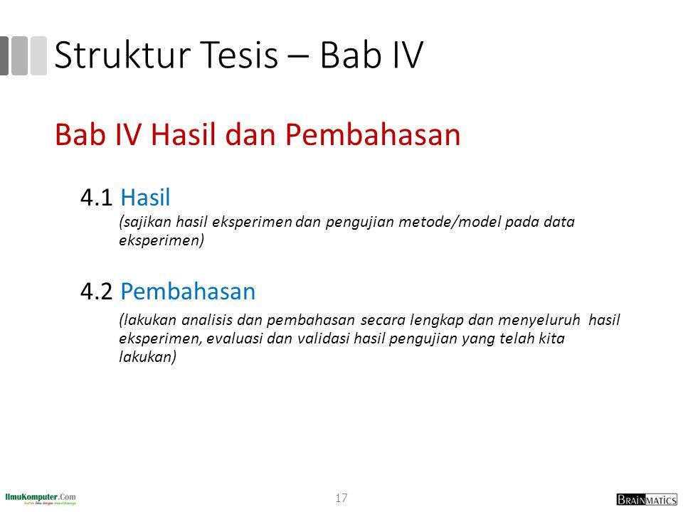 Struktur Tesis – Bab IV Bab IV Hasil dan Pembahasan 4.1 Hasil (sajikan hasil eksperimen dan pengujian metode/model pada data eksperimen) 4.2 Pembahasa