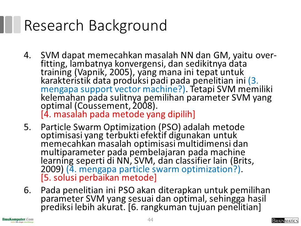 Research Background 4.SVM dapat memecahkan masalah NN dan GM, yaitu over- fitting, lambatnya konvergensi, dan sedikitnya data training (Vapnik, 2005),