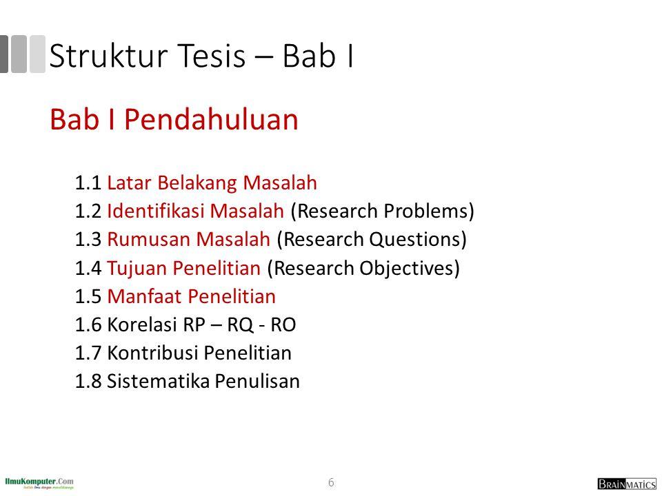Struktur Tesis – Bab I Bab I Pendahuluan 1.1 Latar Belakang Masalah 1.2 Identifikasi Masalah (Research Problems) 1.3 Rumusan Masalah (Research Questio