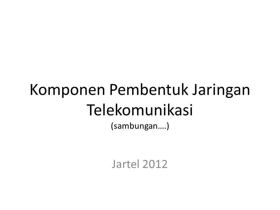 Komponen Pembentuk Jaringan Telekomunikasi (sambungan….) Jartel 2012