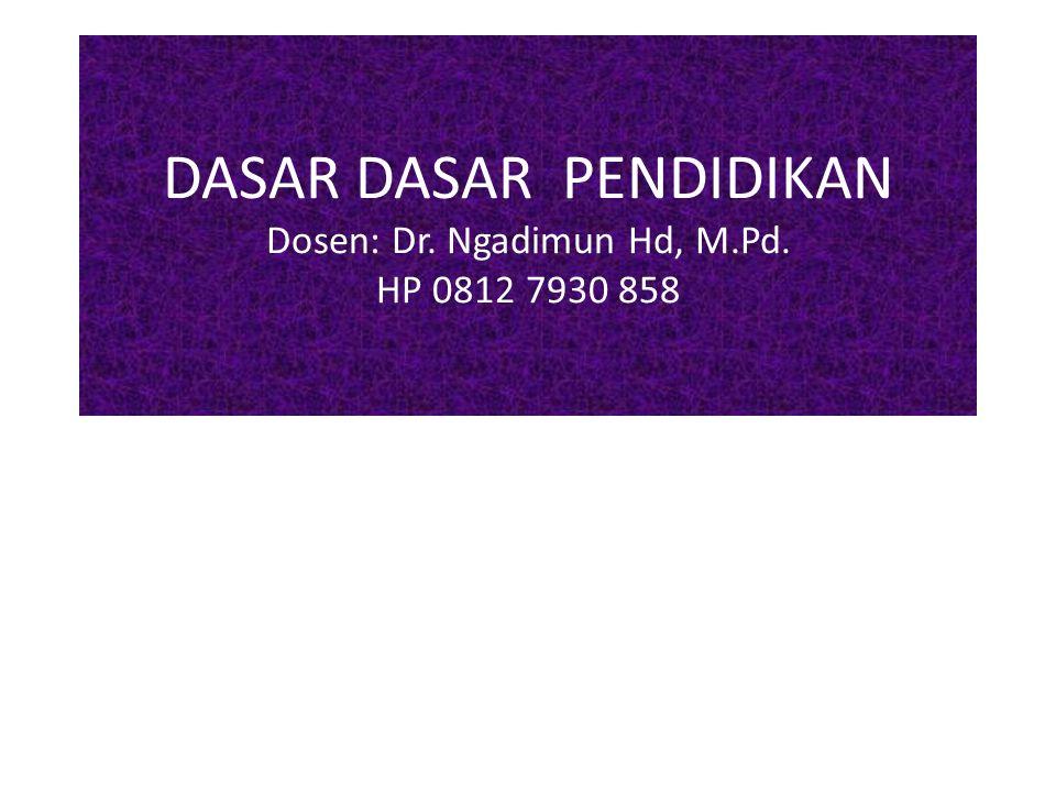 DASAR DASAR PENDIDIKAN Dosen: Dr. Ngadimun Hd, M.Pd. HP 0812 7930 858