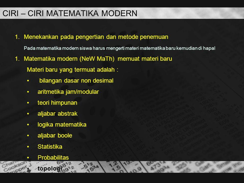 CIRI – CIRI MATEMATIKA MODERN 1.Menekankan pada pengertian dan metode penemuan Pada matematika modern siswa harus mengerti materi matematika baru kemu