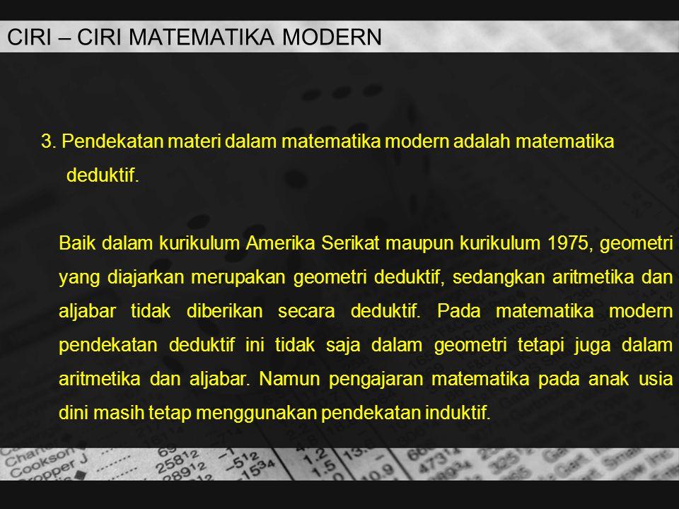CIRI – CIRI MATEMATIKA MODERN 3. Pendekatan materi dalam matematika modern adalah matematika deduktif. Baik dalam kurikulum Amerika Serikat maupun kur