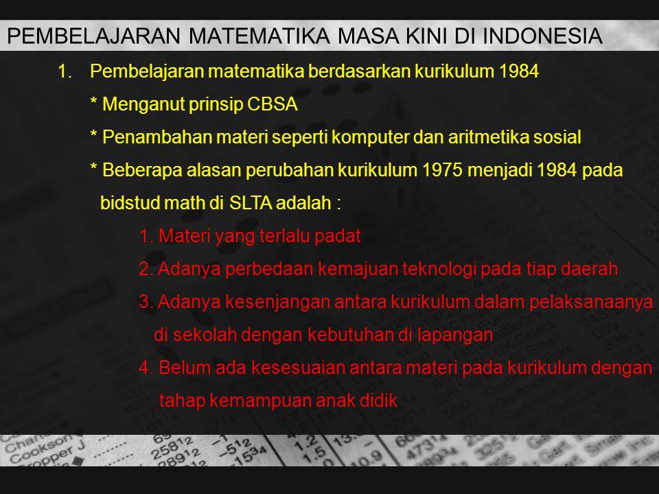 PEMBELAJARAN MATEMATIKA MASA KINI DI INDONESIA 1.Pembelajaran matematika berdasarkan kurikulum 1984 * Menganut prinsip CBSA * Penambahan materi sepert
