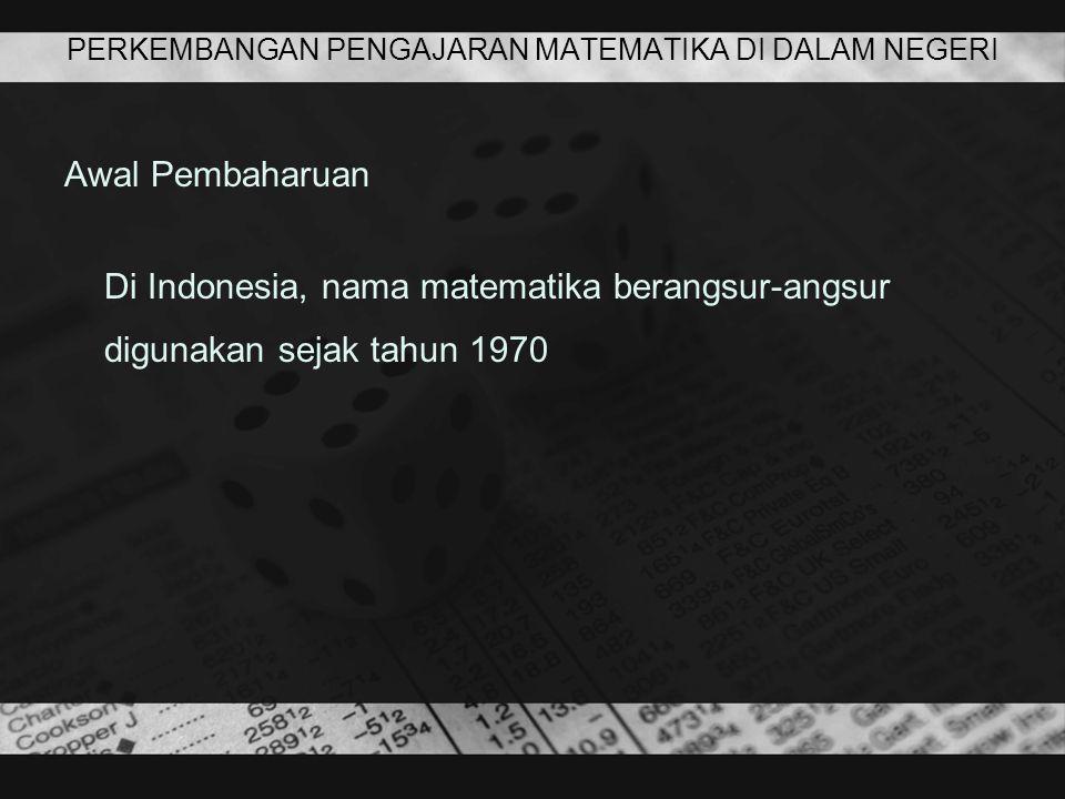 PERKEMBANGAN PENGAJARAN MATEMATIKA DI DALAM NEGERI Awal Pembaharuan Di Indonesia, nama matematika berangsur-angsur digunakan sejak tahun 1970