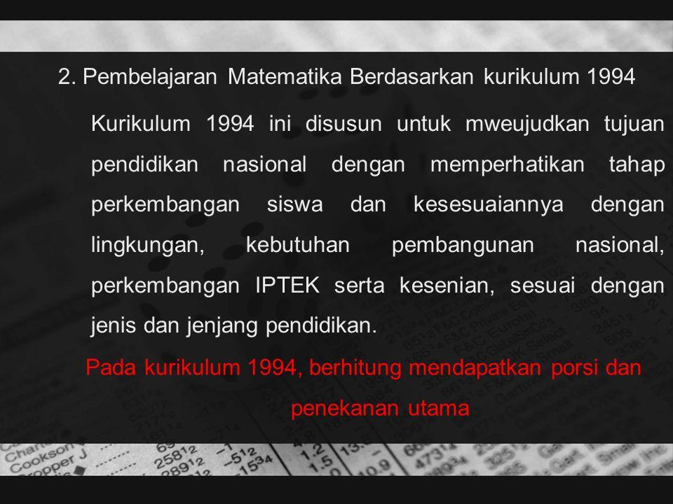2. Pembelajaran Matematika Berdasarkan kurikulum 1994 Kurikulum 1994 ini disusun untuk mweujudkan tujuan pendidikan nasional dengan memperhatikan taha