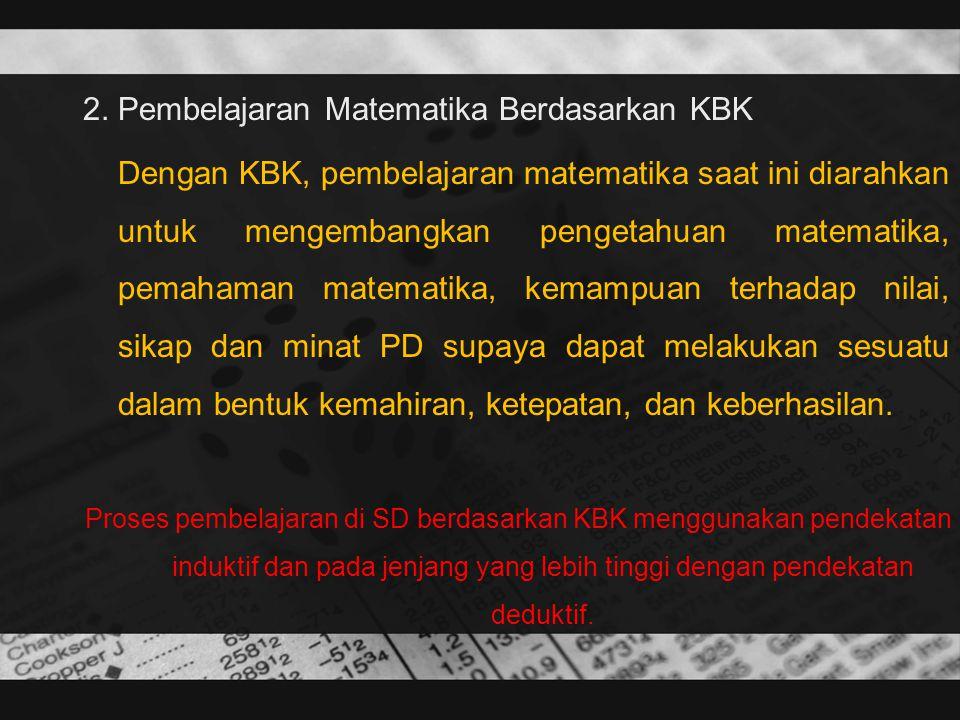 2. Pembelajaran Matematika Berdasarkan KBK Dengan KBK, pembelajaran matematika saat ini diarahkan untuk mengembangkan pengetahuan matematika, pemahama