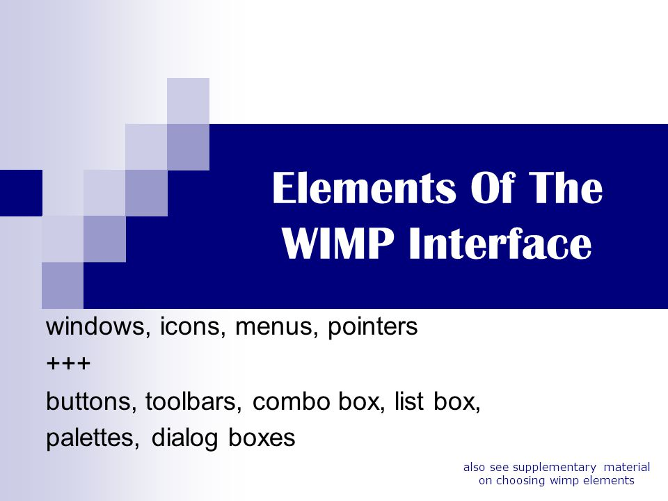 Elements Of The WIMP Interface windows, icons, menus, pointers +++ buttons, toolbars, combo box, list box, palettes, dialog boxes also see supplementa