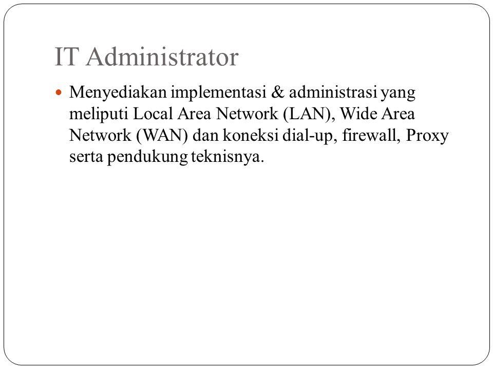 IT Administrator Menyediakan implementasi & administrasi yang meliputi Local Area Network (LAN), Wide Area Network (WAN) dan koneksi dial-up, firewall, Proxy serta pendukung teknisnya.
