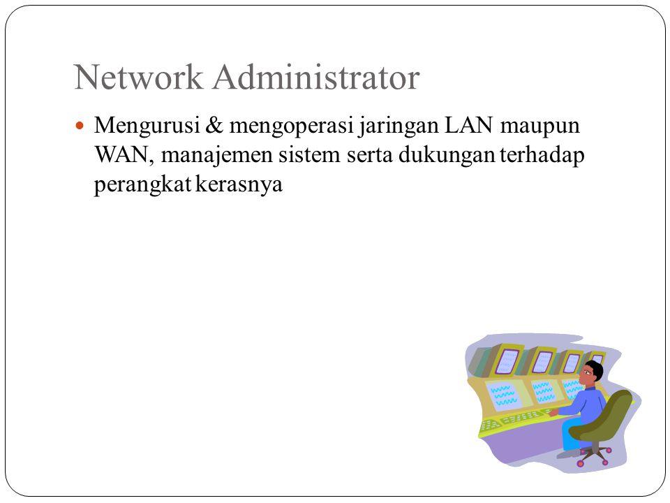 Network Administrator Mengurusi & mengoperasi jaringan LAN maupun WAN, manajemen sistem serta dukungan terhadap perangkat kerasnya