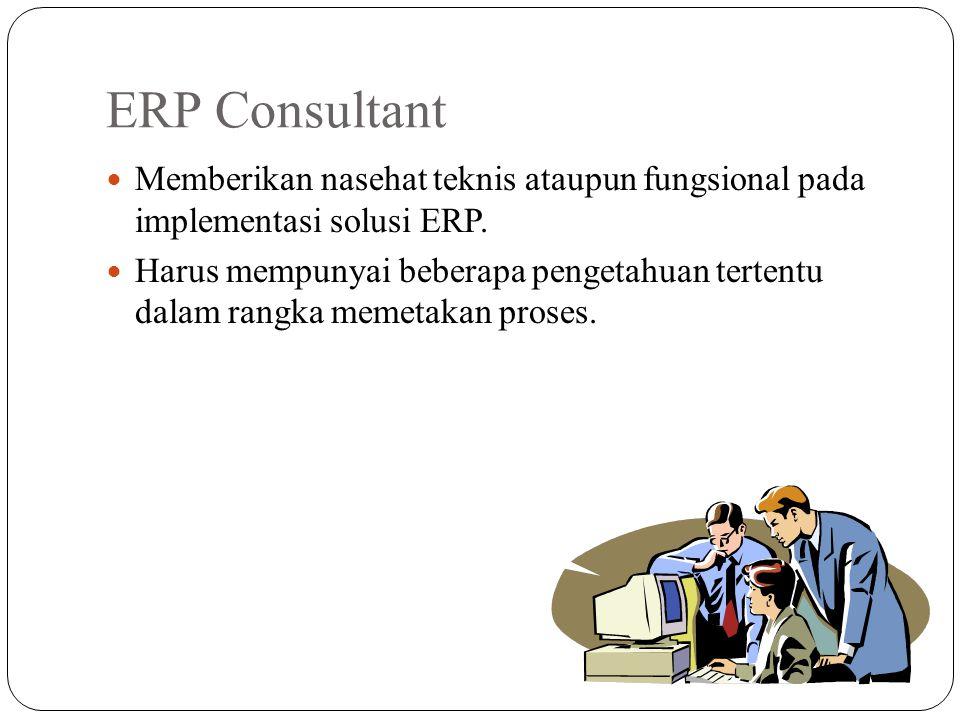 ERP Consultant Memberikan nasehat teknis ataupun fungsional pada implementasi solusi ERP. Harus mempunyai beberapa pengetahuan tertentu dalam rangka m