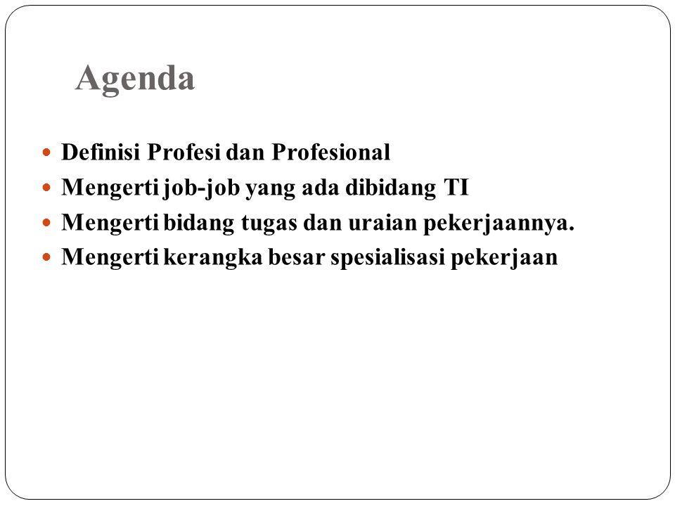 Agenda Definisi Profesi dan Profesional Mengerti job-job yang ada dibidang TI Mengerti bidang tugas dan uraian pekerjaannya.
