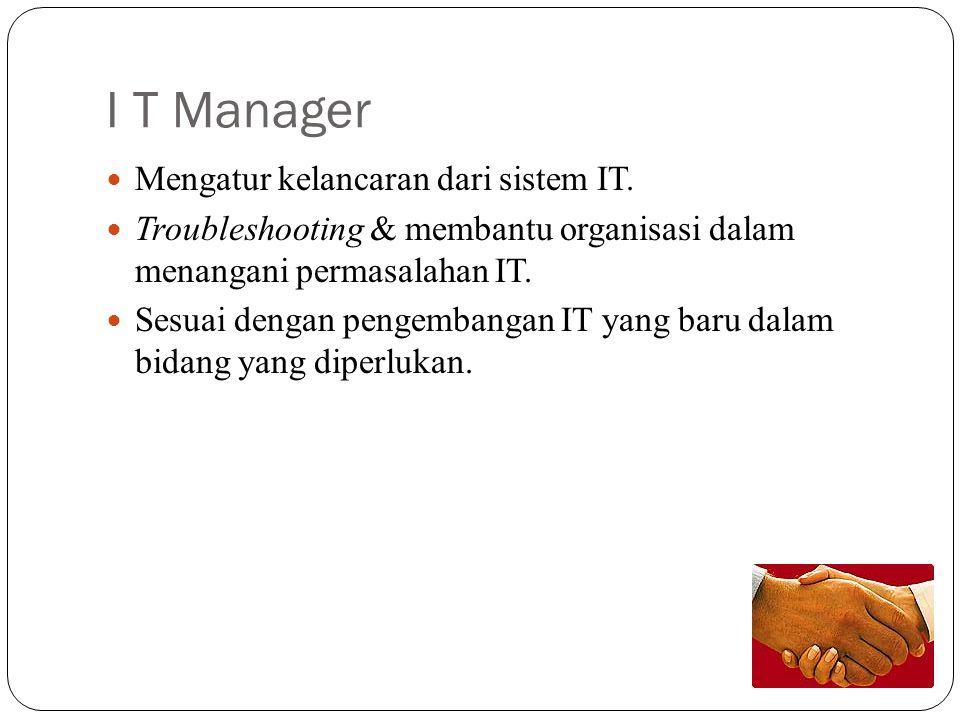 I T Manager Mengatur kelancaran dari sistem IT. Troubleshooting & membantu organisasi dalam menangani permasalahan IT. Sesuai dengan pengembangan IT y