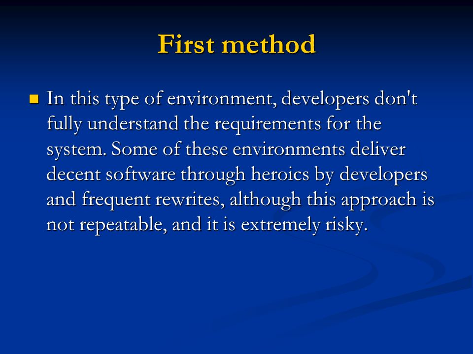 First method In this type of environment, developers don't fully understand the requirements for the system. Some of these environments deliver decent