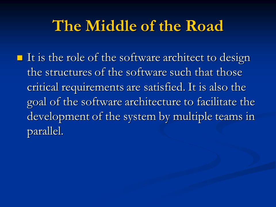 The Middle of the Road It is the role of the software architect to design the structures of the software such that those critical requirements are sat