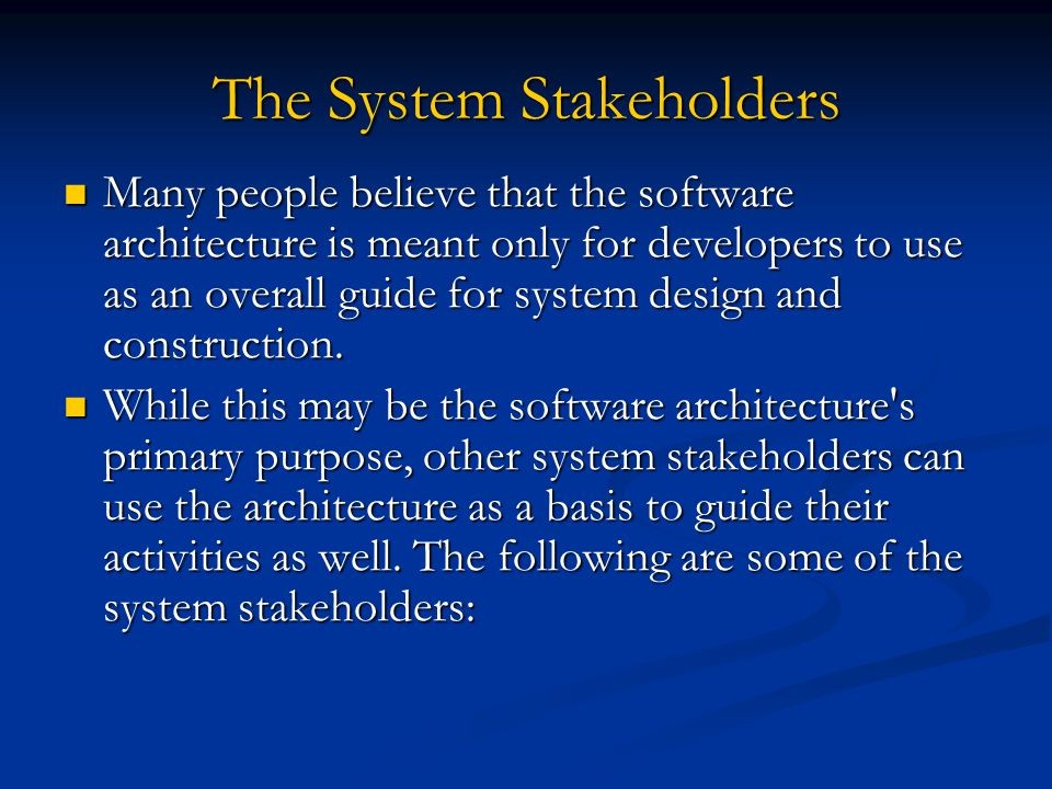 The System Stakeholders Many people believe that the software architecture is meant only for developers to use as an overall guide for system design a