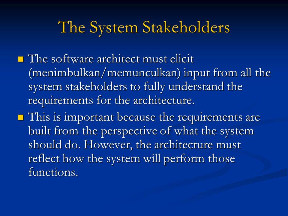The System Stakeholders The software architect must elicit (menimbulkan/memunculkan) input from all the system stakeholders to fully understand the re
