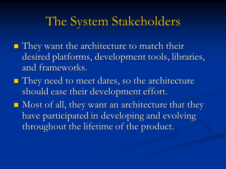 The System Stakeholders They want the architecture to match their desired platforms, development tools, libraries, and frameworks. They want the archi