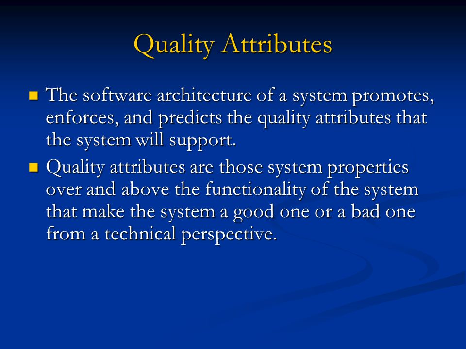 Quality Attributes The software architecture of a system promotes, enforces, and predicts the quality attributes that the system will support. The sof