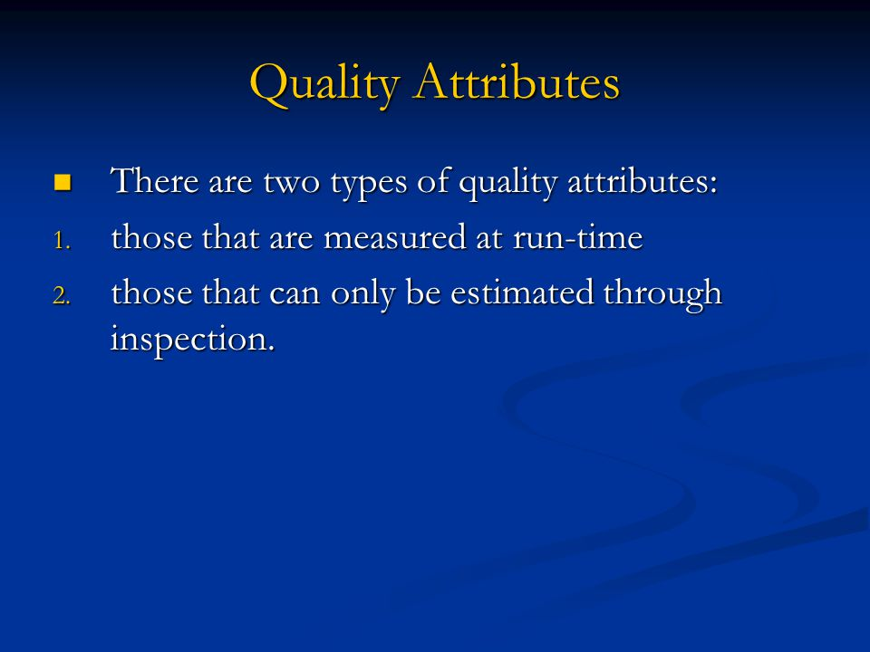 Quality Attributes There are two types of quality attributes: There are two types of quality attributes: 1. those that are measured at run-time 2. tho