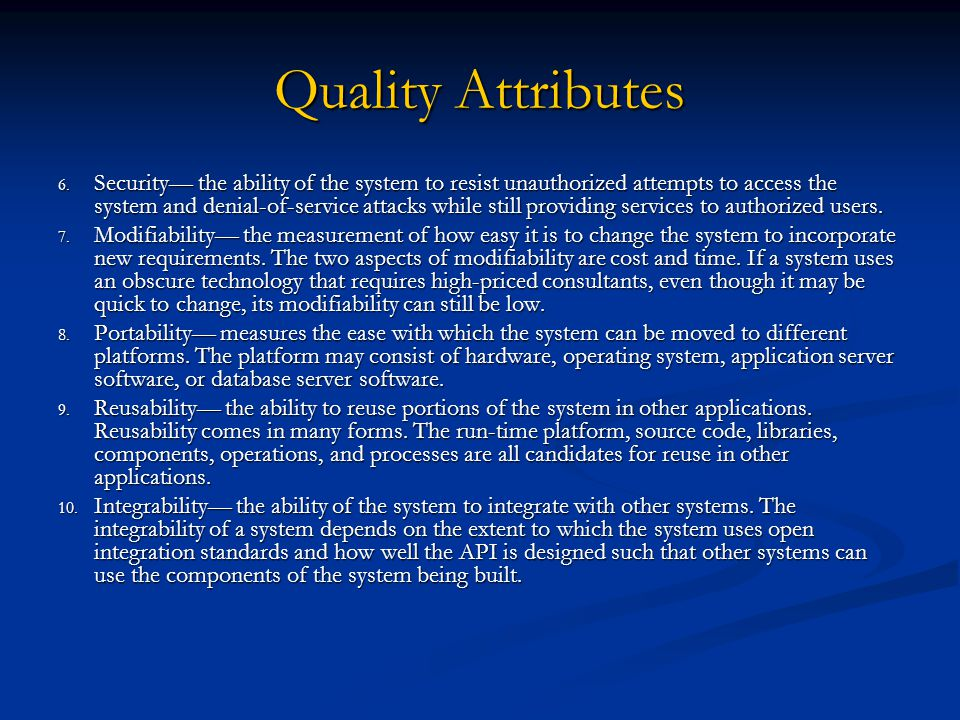 Quality Attributes 6. Security— the ability of the system to resist unauthorized attempts to access the system and denial-of-service attacks while sti