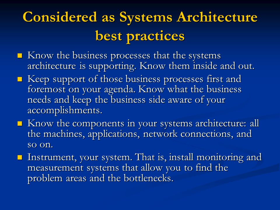 Considered as Systems Architecture best practices Know the business processes that the systems architecture is supporting. Know them inside and out. K