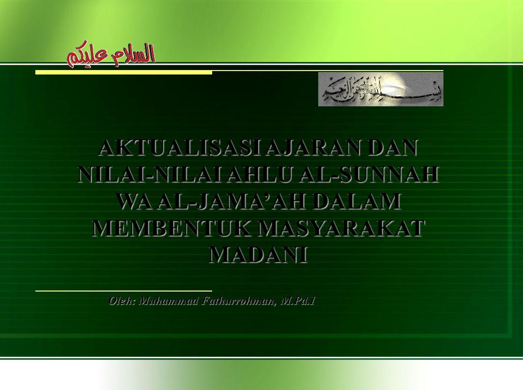 Oleh: Muhammad Fathurrohman, M.Pd.I AKTUALISASI AJARAN DAN NILAI-NILAI AHLU AL-SUNNAH WA AL-JAMA'AH DALAM MEMBENTUK MASYARAKAT MADANI
