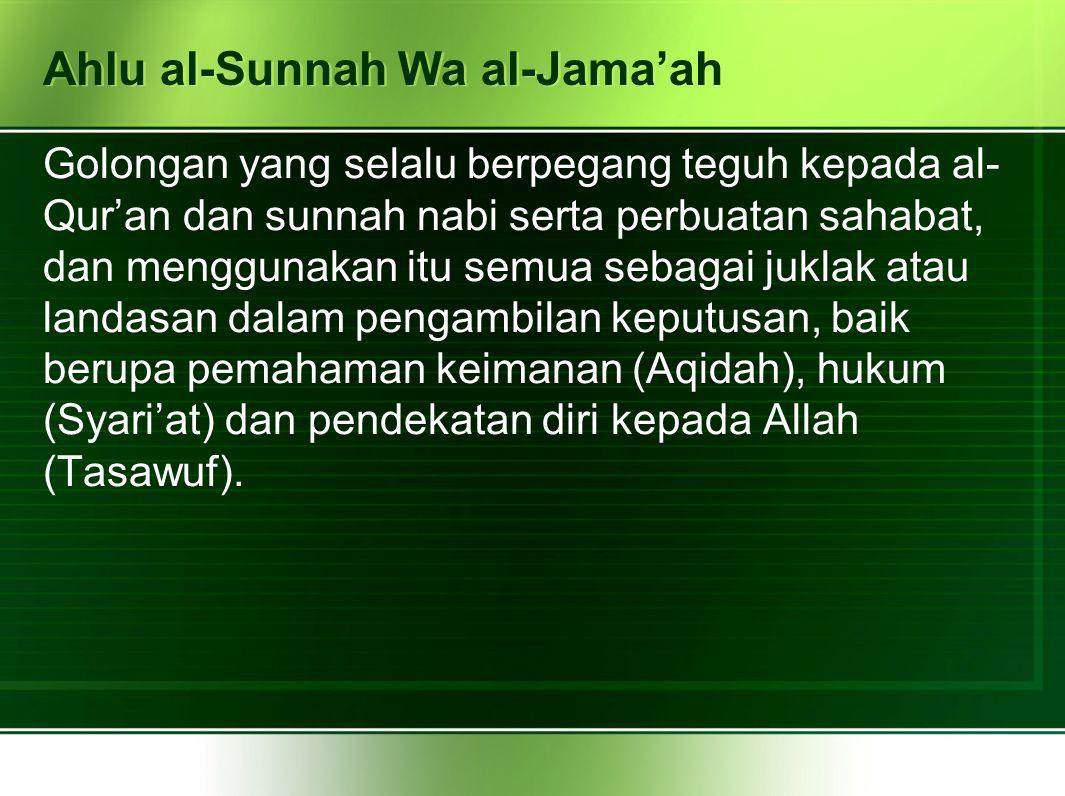 Ahlu al-Sunnah Wa al-Jama'ah Golongan yang selalu berpegang teguh kepada al- Qur'an dan sunnah nabi serta perbuatan sahabat, dan menggunakan itu semua sebagai juklak atau landasan dalam pengambilan keputusan, baik berupa pemahaman keimanan (Aqidah), hukum (Syari'at) dan pendekatan diri kepada Allah (Tasawuf).