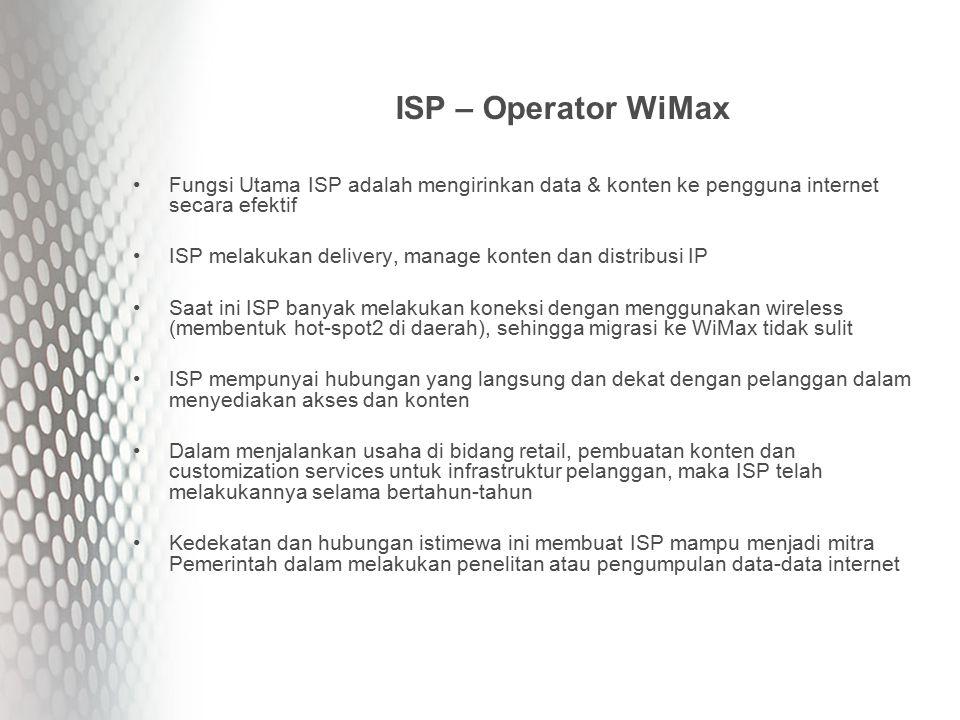 ISP – Operator WiMax Fungsi Utama ISP adalah mengirinkan data & konten ke pengguna internet secara efektif ISP melakukan delivery, manage konten dan distribusi IP Saat ini ISP banyak melakukan koneksi dengan menggunakan wireless (membentuk hot-spot2 di daerah), sehingga migrasi ke WiMax tidak sulit ISP mempunyai hubungan yang langsung dan dekat dengan pelanggan dalam menyediakan akses dan konten Dalam menjalankan usaha di bidang retail, pembuatan konten dan customization services untuk infrastruktur pelanggan, maka ISP telah melakukannya selama bertahun-tahun Kedekatan dan hubungan istimewa ini membuat ISP mampu menjadi mitra Pemerintah dalam melakukan penelitan atau pengumpulan data-data internet