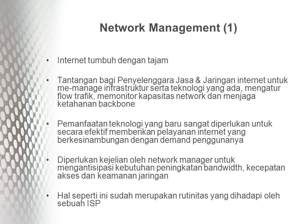 Network Management (1) Internet tumbuh dengan tajam Tantangan bagi Penyelenggara Jasa & Jaringan internet untuk me-manage infrastruktur serta teknologi yang ada, mengatur flow trafik, memonitor kapasitas network dan menjaga ketahanan backbone Pemanfaatan teknologi yang baru sangat diperlukan untuk secara efektif memberikan pelayanan internet yang berkesinambungan dengan demand penggunanya Diperlukan kejelian oleh network manager untuk mengantisipasi kebutuhan peningkatan bandwidth, kecepatan akses dan keamanan jaringan Hal seperti ini sudah merupakan rutinitas yang dihadapi oleh sebuah ISP