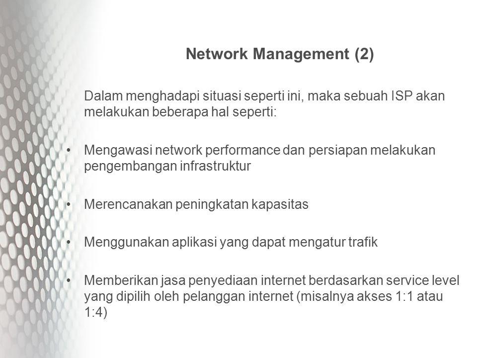 Network Management (2) Dalam menghadapi situasi seperti ini, maka sebuah ISP akan melakukan beberapa hal seperti: Mengawasi network performance dan persiapan melakukan pengembangan infrastruktur Merencanakan peningkatan kapasitas Menggunakan aplikasi yang dapat mengatur trafik Memberikan jasa penyediaan internet berdasarkan service level yang dipilih oleh pelanggan internet (misalnya akses 1:1 atau 1:4)