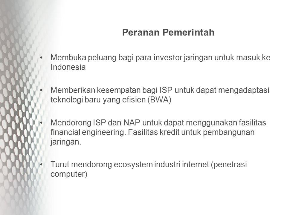 Peranan Pemerintah Membuka peluang bagi para investor jaringan untuk masuk ke Indonesia Memberikan kesempatan bagi ISP untuk dapat mengadaptasi teknologi baru yang efisien (BWA) Mendorong ISP dan NAP untuk dapat menggunakan fasilitas financial engineering.