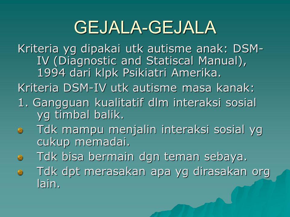 GEJALA-GEJALA Kriteria yg dipakai utk autisme anak: DSM- IV (Diagnostic and Statiscal Manual), 1994 dari klpk Psikiatri Amerika. Kriteria DSM-IV utk a