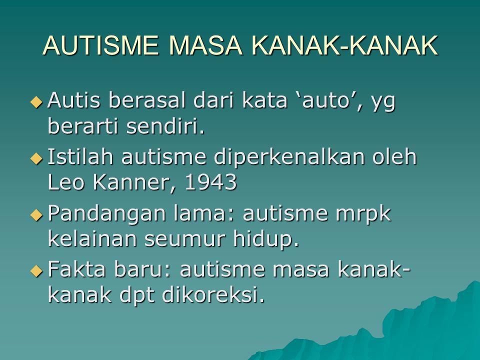 AUTISME MASA KANAK-KANAK  Autis berasal dari kata 'auto', yg berarti sendiri.  Istilah autisme diperkenalkan oleh Leo Kanner, 1943  Pandangan lama: